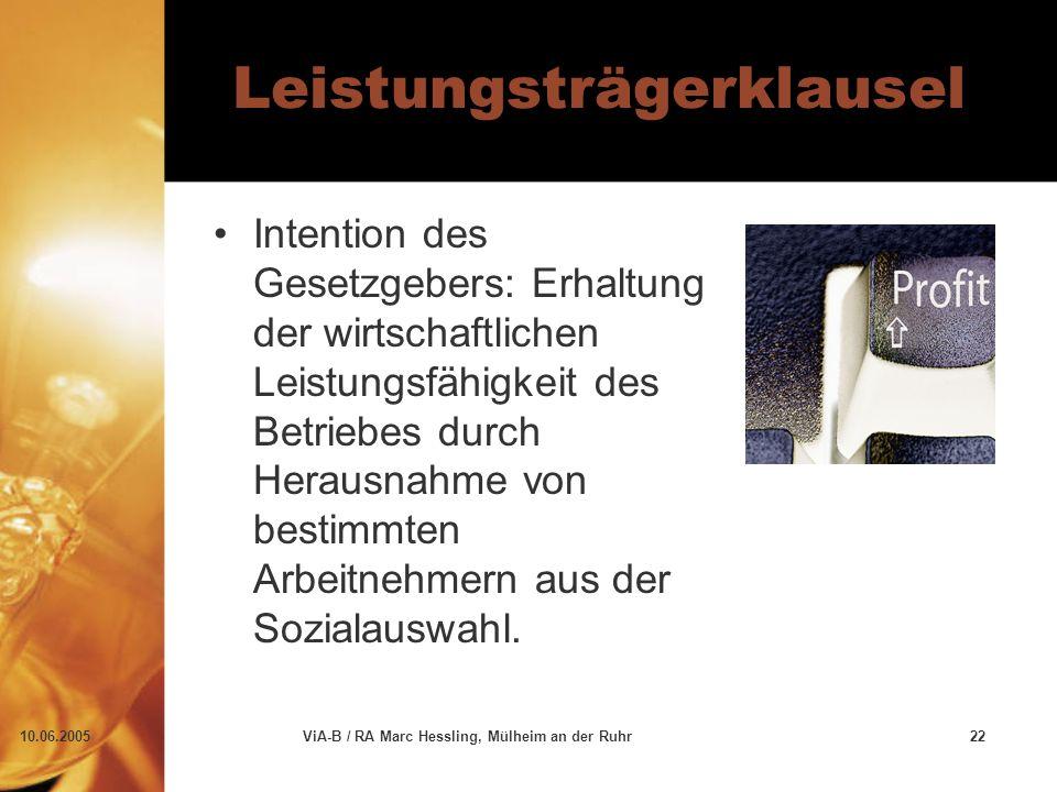 10.06.2005ViA-B / RA Marc Hessling, Mülheim an der Ruhr22 Leistungsträgerklausel Intention des Gesetzgebers: Erhaltung der wirtschaftlichen Leistungsfähigkeit des Betriebes durch Herausnahme von bestimmten Arbeitnehmern aus der Sozialauswahl.