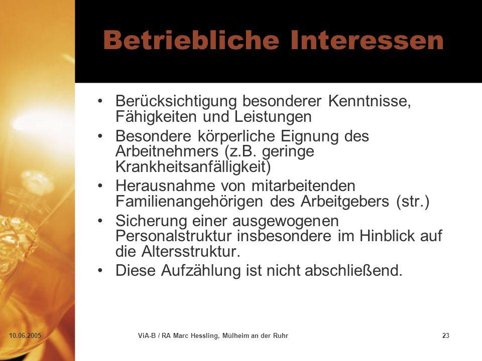 10.06.2005ViA-B / RA Marc Hessling, Mülheim an der Ruhr23 Betriebliche Interessen Berücksichtigung besonderer Kenntnisse, Fähigkeiten und Leistungen Besondere körperliche Eignung des Arbeitnehmers (z.B.