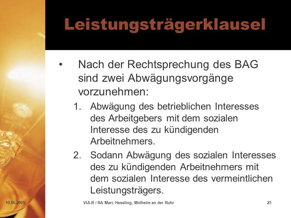 10.06.2005ViA-B / RA Marc Hessling, Mülheim an der Ruhr25 Leistungsträgerklausel Nach der Rechtsprechung des BAG sind zwei Abwägungsvorgänge vorzunehmen: 1.Abwägung des betrieblichen Interesses des Arbeitgebers mit dem sozialen Interesse des zu kündigenden Arbeitnehmers.