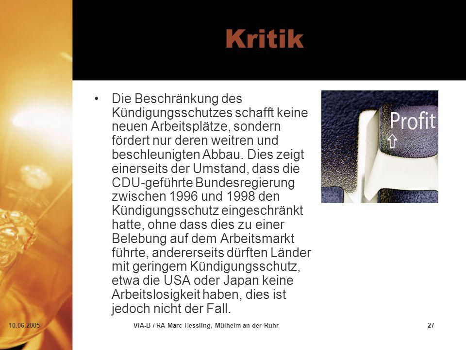 10.06.2005ViA-B / RA Marc Hessling, Mülheim an der Ruhr27 Kritik Die Beschränkung des Kündigungsschutzes schafft keine neuen Arbeitsplätze, sondern fördert nur deren weitren und beschleunigten Abbau.