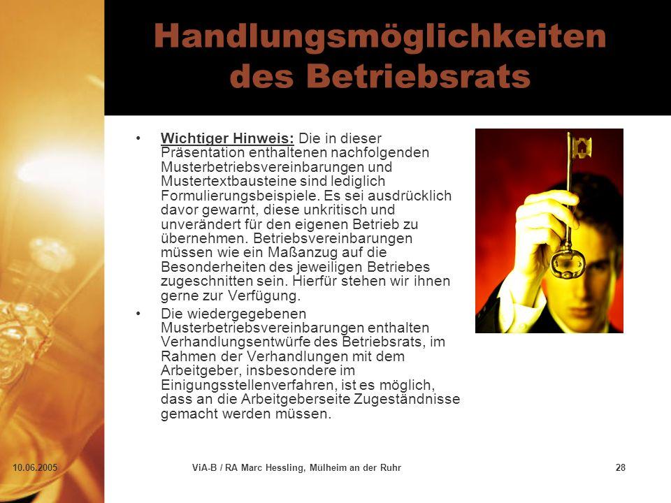 10.06.2005ViA-B / RA Marc Hessling, Mülheim an der Ruhr28 Handlungsmöglichkeiten des Betriebsrats Wichtiger Hinweis: Die in dieser Präsentation enthaltenen nachfolgenden Musterbetriebsvereinbarungen und Mustertextbausteine sind lediglich Formulierungsbeispiele.