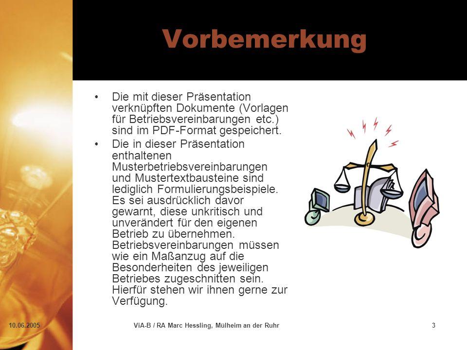 10.06.2005ViA-B / RA Marc Hessling, Mülheim an der Ruhr3 Vorbemerkung Die mit dieser Präsentation verknüpften Dokumente (Vorlagen für Betriebsvereinbarungen etc.) sind im PDF-Format gespeichert.