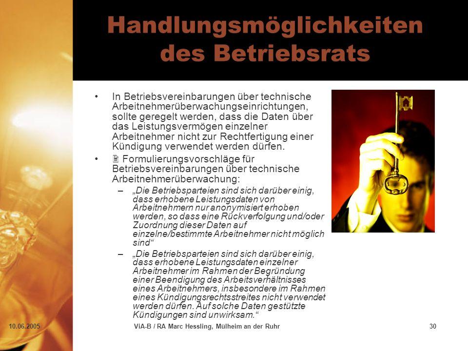 10.06.2005ViA-B / RA Marc Hessling, Mülheim an der Ruhr30 Handlungsmöglichkeiten des Betriebsrats In Betriebsvereinbarungen über technische Arbeitnehmerüberwachungseinrichtungen, sollte geregelt werden, dass die Daten über das Leistungsvermögen einzelner Arbeitnehmer nicht zur Rechtfertigung einer Kündigung verwendet werden dürfen.