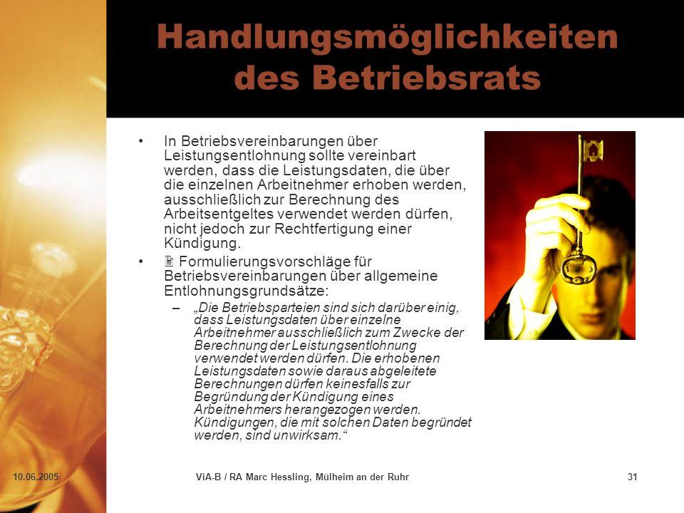 10.06.2005ViA-B / RA Marc Hessling, Mülheim an der Ruhr31 Handlungsmöglichkeiten des Betriebsrats In Betriebsvereinbarungen über Leistungsentlohnung sollte vereinbart werden, dass die Leistungsdaten, die über die einzelnen Arbeitnehmer erhoben werden, ausschließlich zur Berechnung des Arbeitsentgeltes verwendet werden dürfen, nicht jedoch zur Rechtfertigung einer Kündigung.