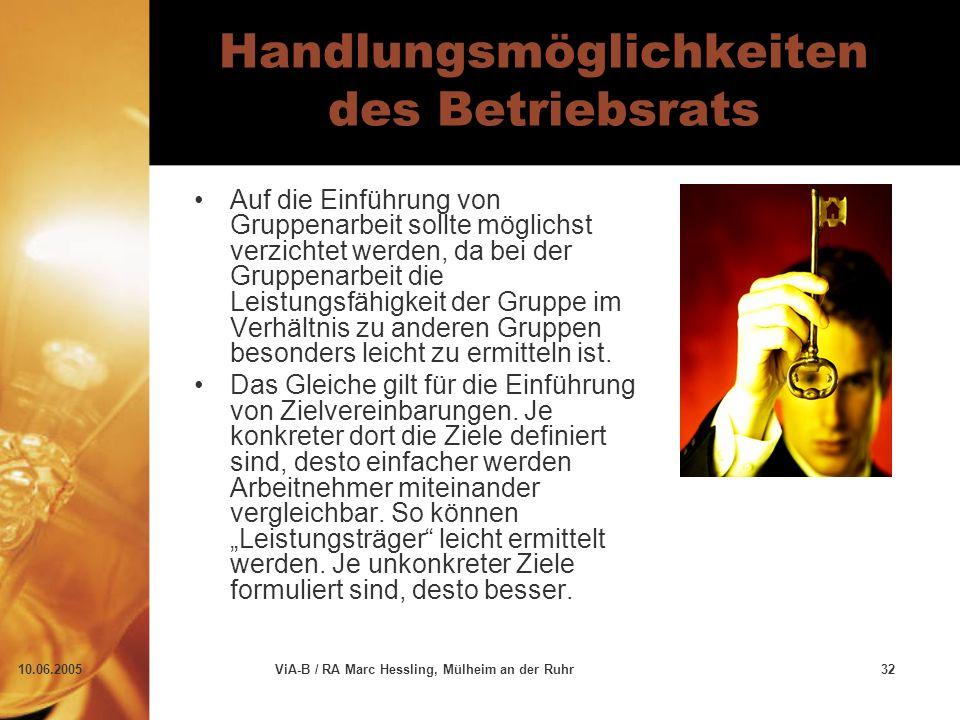 10.06.2005ViA-B / RA Marc Hessling, Mülheim an der Ruhr32 Handlungsmöglichkeiten des Betriebsrats Auf die Einführung von Gruppenarbeit sollte möglichst verzichtet werden, da bei der Gruppenarbeit die Leistungsfähigkeit der Gruppe im Verhältnis zu anderen Gruppen besonders leicht zu ermitteln ist.