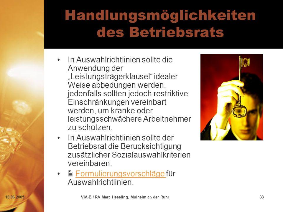 """10.06.2005ViA-B / RA Marc Hessling, Mülheim an der Ruhr33 Handlungsmöglichkeiten des Betriebsrats In Auswahlrichtlinien sollte die Anwendung der """"Leistungsträgerklausel idealer Weise abbedungen werden, jedenfalls sollten jedoch restriktive Einschränkungen vereinbart werden, um kranke oder leistungsschwächere Arbeitnehmer zu schützen."""