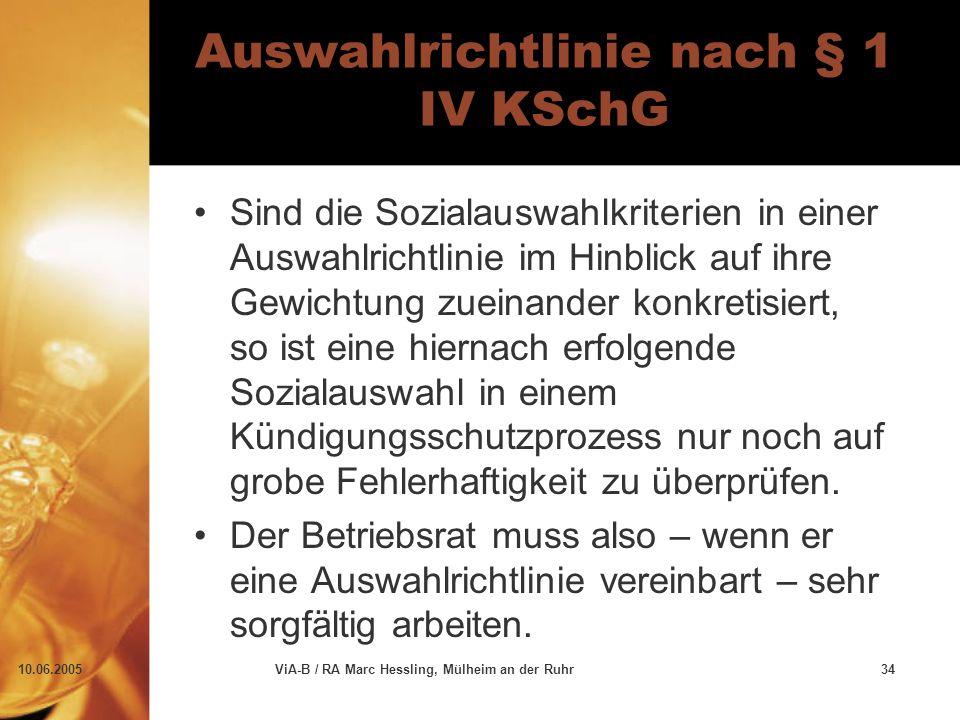 10.06.2005ViA-B / RA Marc Hessling, Mülheim an der Ruhr34 Auswahlrichtlinie nach § 1 IV KSchG Sind die Sozialauswahlkriterien in einer Auswahlrichtlinie im Hinblick auf ihre Gewichtung zueinander konkretisiert, so ist eine hiernach erfolgende Sozialauswahl in einem Kündigungsschutzprozess nur noch auf grobe Fehlerhaftigkeit zu überprüfen.