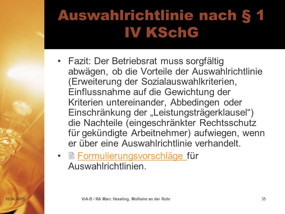 """10.06.2005ViA-B / RA Marc Hessling, Mülheim an der Ruhr35 Auswahlrichtlinie nach § 1 IV KSchG Fazit: Der Betriebsrat muss sorgfältig abwägen, ob die Vorteile der Auswahlrichtlinie (Erweiterung der Sozialauswahlkriterien, Einflussnahme auf die Gewichtung der Kriterien untereinander, Abbedingen oder Einschränkung der """"Leistungsträgerklausel ) die Nachteile (eingeschränkter Rechtsschutz für gekündigte Arbeitnehmer) aufwiegen, wenn er über eine Auswahlrichtlinie verhandelt."""