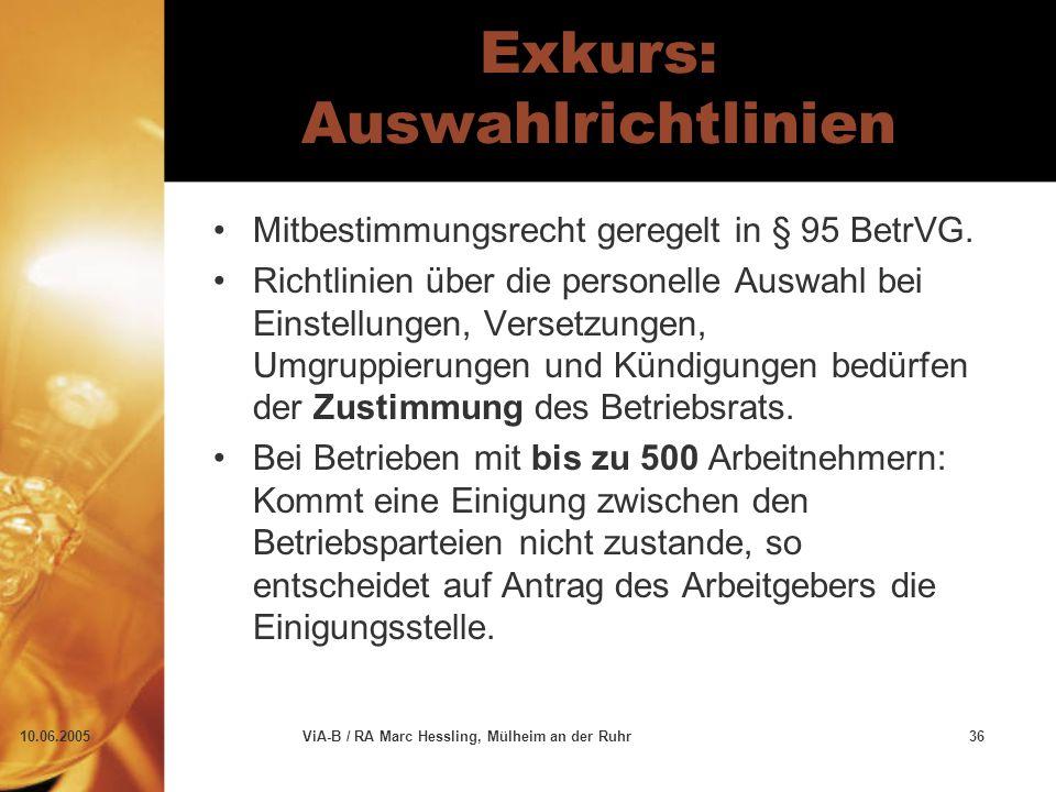 10.06.2005ViA-B / RA Marc Hessling, Mülheim an der Ruhr36 Exkurs: Auswahlrichtlinien Mitbestimmungsrecht geregelt in § 95 BetrVG. Richtlinien über die