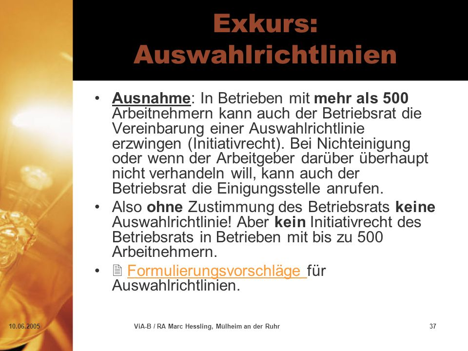10.06.2005ViA-B / RA Marc Hessling, Mülheim an der Ruhr37 Exkurs: Auswahlrichtlinien Ausnahme: In Betrieben mit mehr als 500 Arbeitnehmern kann auch der Betriebsrat die Vereinbarung einer Auswahlrichtlinie erzwingen (Initiativrecht).