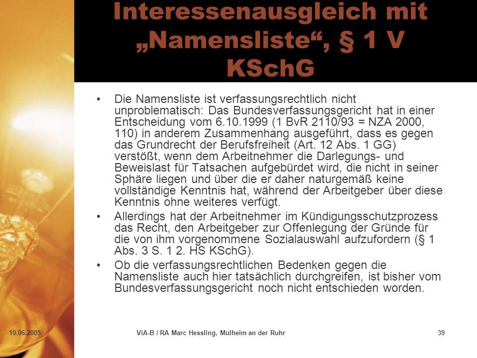 """10.06.2005ViA-B / RA Marc Hessling, Mülheim an der Ruhr39 Interessenausgleich mit """"Namensliste , § 1 V KSchG Die Namensliste ist verfassungsrechtlich nicht unproblematisch: Das Bundesverfassungsgericht hat in einer Entscheidung vom 6.10.1999 (1 BvR 2110/93 = NZA 2000, 110) in anderem Zusammenhang ausgeführt, dass es gegen das Grundrecht der Berufsfreiheit (Art."""