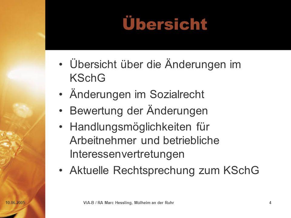 10.06.2005ViA-B / RA Marc Hessling, Mülheim an der Ruhr4 Übersicht Übersicht über die Änderungen im KSchG Änderungen im Sozialrecht Bewertung der Änderungen Handlungsmöglichkeiten für Arbeitnehmer und betriebliche Interessenvertretungen Aktuelle Rechtsprechung zum KSchG