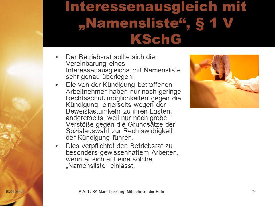 """10.06.2005ViA-B / RA Marc Hessling, Mülheim an der Ruhr40 Interessenausgleich mit """"Namensliste , § 1 V KSchG Der Betriebsrat sollte sich die Vereinbarung eines Interessenausgleichs mit Namensliste sehr genau überlegen: Die von der Kündigung betroffenen Arbeitnehmer haben nur noch geringe Rechtsschutzmöglichkeiten gegen die Kündigung, einerseits wegen der Beweislastumkehr zu ihren Lasten, andererseits, weil nur noch grobe Verstöße gegen die Grundsätze der Sozialauswahl zur Rechtswidrigkeit der Kündigung führen."""
