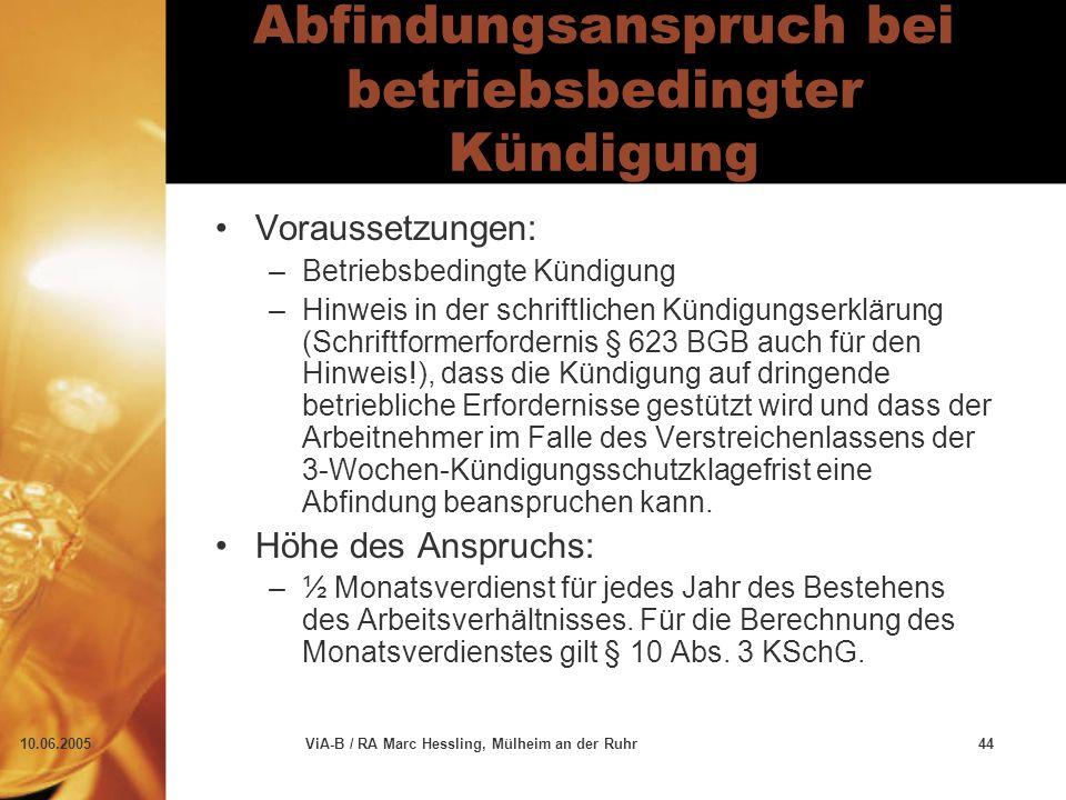 10.06.2005ViA-B / RA Marc Hessling, Mülheim an der Ruhr44 Abfindungsanspruch bei betriebsbedingter Kündigung Voraussetzungen: –Betriebsbedingte Kündigung –Hinweis in der schriftlichen Kündigungserklärung (Schriftformerfordernis § 623 BGB auch für den Hinweis!), dass die Kündigung auf dringende betriebliche Erfordernisse gestützt wird und dass der Arbeitnehmer im Falle des Verstreichenlassens der 3-Wochen-Kündigungsschutzklagefrist eine Abfindung beanspruchen kann.