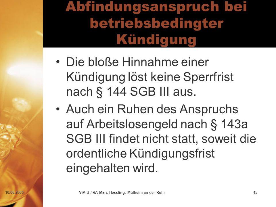 10.06.2005ViA-B / RA Marc Hessling, Mülheim an der Ruhr45 Abfindungsanspruch bei betriebsbedingter Kündigung Die bloße Hinnahme einer Kündigung löst keine Sperrfrist nach § 144 SGB III aus.