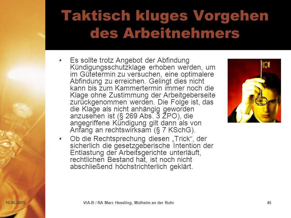 10.06.2005ViA-B / RA Marc Hessling, Mülheim an der Ruhr46 Taktisch kluges Vorgehen des Arbeitnehmers Es sollte trotz Angebot der Abfindung Kündigungsschutzklage erhoben werden, um im Gütetermin zu versuchen, eine optimalere Abfindung zu erreichen.