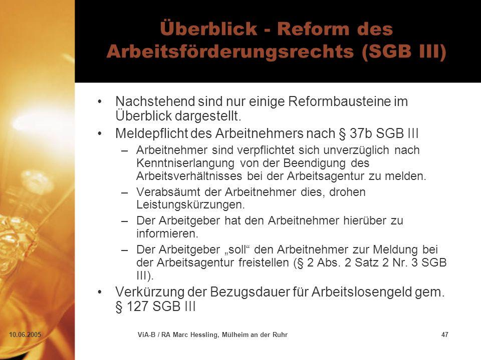 10.06.2005ViA-B / RA Marc Hessling, Mülheim an der Ruhr47 Überblick - Reform des Arbeitsförderungsrechts (SGB III) Nachstehend sind nur einige Reformbausteine im Überblick dargestellt.