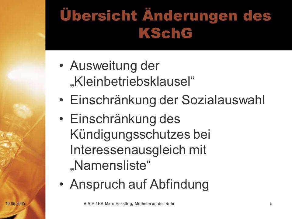 """10.06.2005ViA-B / RA Marc Hessling, Mülheim an der Ruhr5 Übersicht Änderungen des KSchG Ausweitung der """"Kleinbetriebsklausel Einschränkung der Sozialauswahl Einschränkung des Kündigungsschutzes bei Interessenausgleich mit """"Namensliste Anspruch auf Abfindung"""