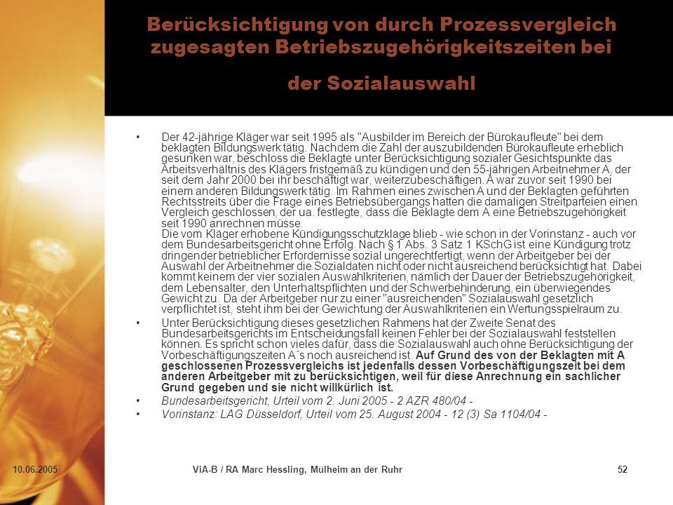 10.06.2005ViA-B / RA Marc Hessling, Mülheim an der Ruhr52 Berücksichtigung von durch Prozessvergleich zugesagten Betriebszugehörigkeitszeiten bei der Sozialauswahl Der 42-jährige Kläger war seit 1995 als Ausbilder im Bereich der Bürokaufleute bei dem beklagten Bildungswerk tätig.