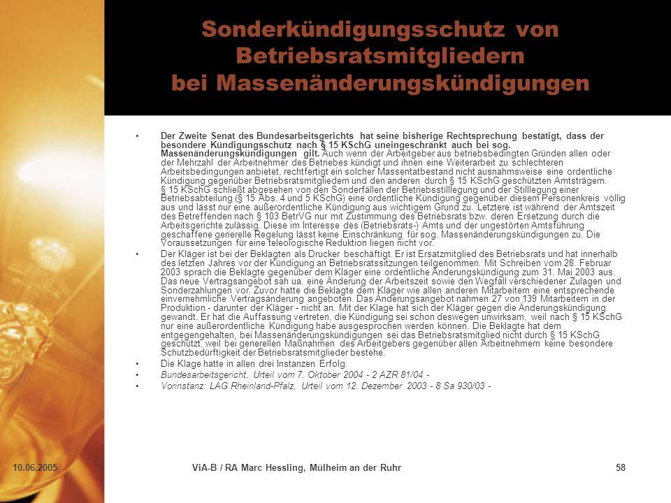10.06.2005ViA-B / RA Marc Hessling, Mülheim an der Ruhr58 Sonderkündigungsschutz von Betriebsratsmitgliedern bei Massenänderungskündigungen Der Zweite Senat des Bundesarbeitsgerichts hat seine bisherige Rechtsprechung bestätigt, dass der besondere Kündigungsschutz nach § 15 KSchG uneingeschränkt auch bei sog.