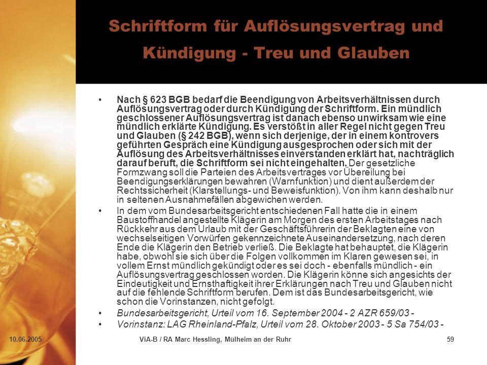 10.06.2005ViA-B / RA Marc Hessling, Mülheim an der Ruhr59 Schriftform für Auflösungsvertrag und Kündigung - Treu und Glauben Nach § 623 BGB bedarf die Beendigung von Arbeitsverhältnissen durch Auflösungsvertrag oder durch Kündigung der Schriftform.