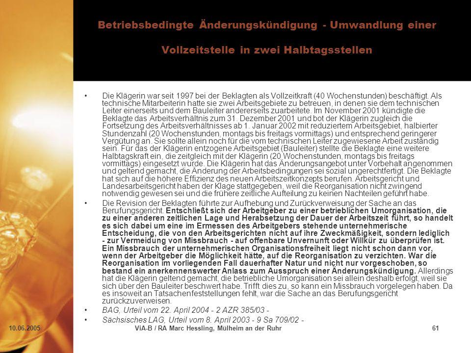 10.06.2005ViA-B / RA Marc Hessling, Mülheim an der Ruhr61 Betriebsbedingte Änderungskündigung - Umwandlung einer Vollzeitstelle in zwei Halbtagsstellen Die Klägerin war seit 1997 bei der Beklagten als Vollzeitkraft (40 Wochenstunden) beschäftigt.