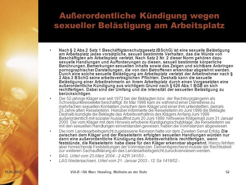 10.06.2005ViA-B / RA Marc Hessling, Mülheim an der Ruhr62 Außerordentliche Kündigung wegen sexueller Belästigung am Arbeitsplatz Nach § 2 Abs.2 Satz 1 Beschäftigtenschutzgesetz (BSchG) ist eine sexuelle Belästigung am Arbeitsplatz jedes vorsätzliche, sexuell bestimmte Verhalten, das die Würde von Beschäftigten am Arbeitsplatz verletzt.