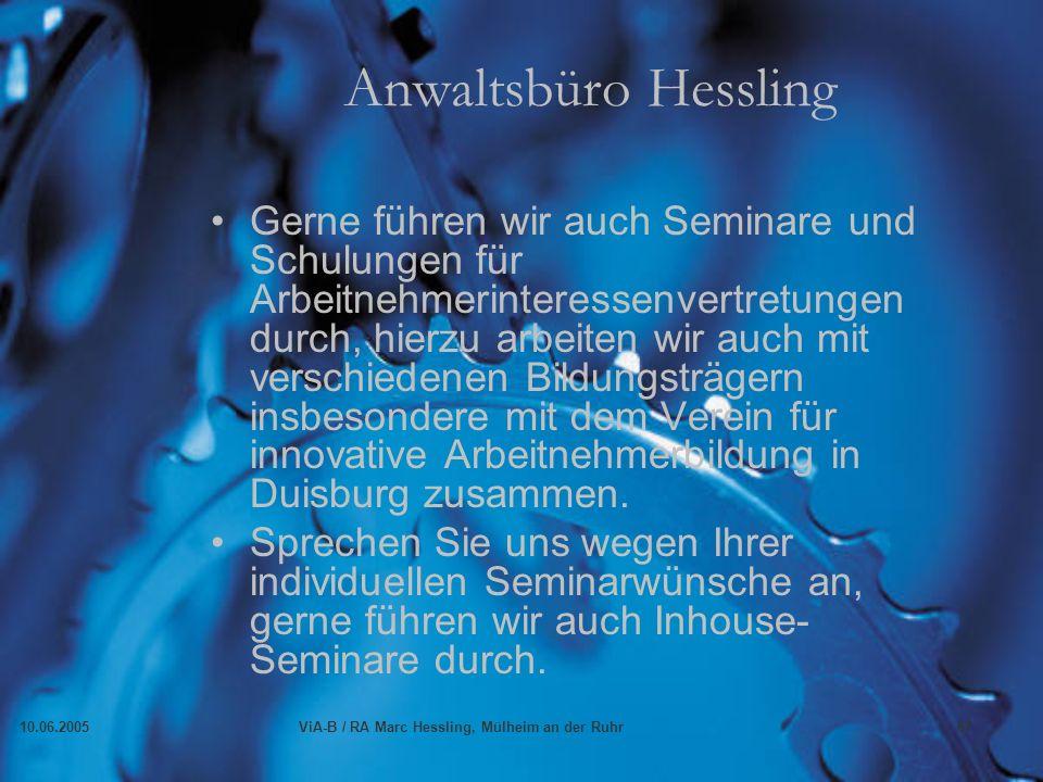 10.06.2005ViA-B / RA Marc Hessling, Mülheim an der Ruhr67 Anwaltsbüro Hessling Gerne führen wir auch Seminare und Schulungen für Arbeitnehmerinteressenvertretungen durch, hierzu arbeiten wir auch mit verschiedenen Bildungsträgern insbesondere mit dem Verein für innovative Arbeitnehmerbildung in Duisburg zusammen.