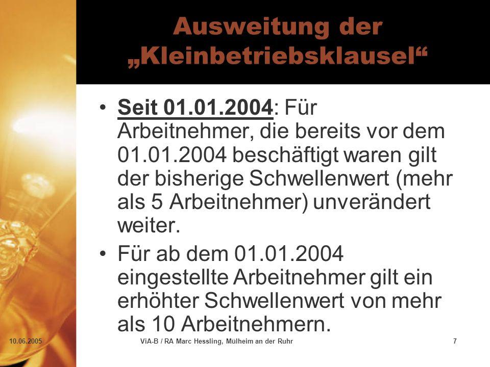 """10.06.2005ViA-B / RA Marc Hessling, Mülheim an der Ruhr7 Ausweitung der """"Kleinbetriebsklausel Seit 01.01.2004: Für Arbeitnehmer, die bereits vor dem 01.01.2004 beschäftigt waren gilt der bisherige Schwellenwert (mehr als 5 Arbeitnehmer) unverändert weiter."""