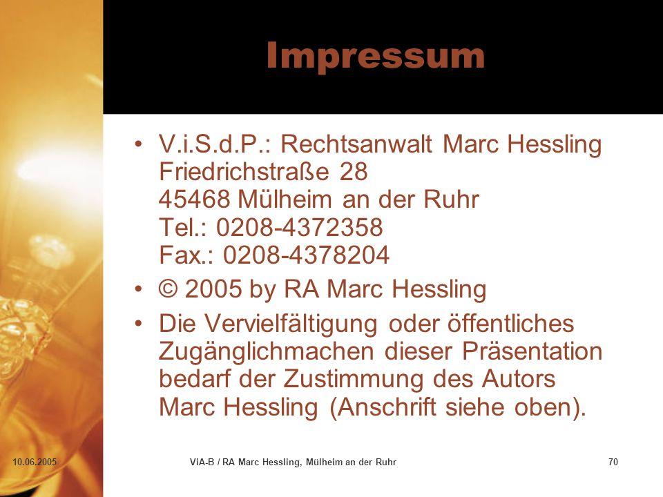 10.06.2005ViA-B / RA Marc Hessling, Mülheim an der Ruhr70 Impressum V.i.S.d.P.: Rechtsanwalt Marc Hessling Friedrichstraße 28 45468 Mülheim an der Ruhr Tel.: 0208-4372358 Fax.: 0208-4378204 © 2005 by RA Marc Hessling Die Vervielfältigung oder öffentliches Zugänglichmachen dieser Präsentation bedarf der Zustimmung des Autors Marc Hessling (Anschrift siehe oben).