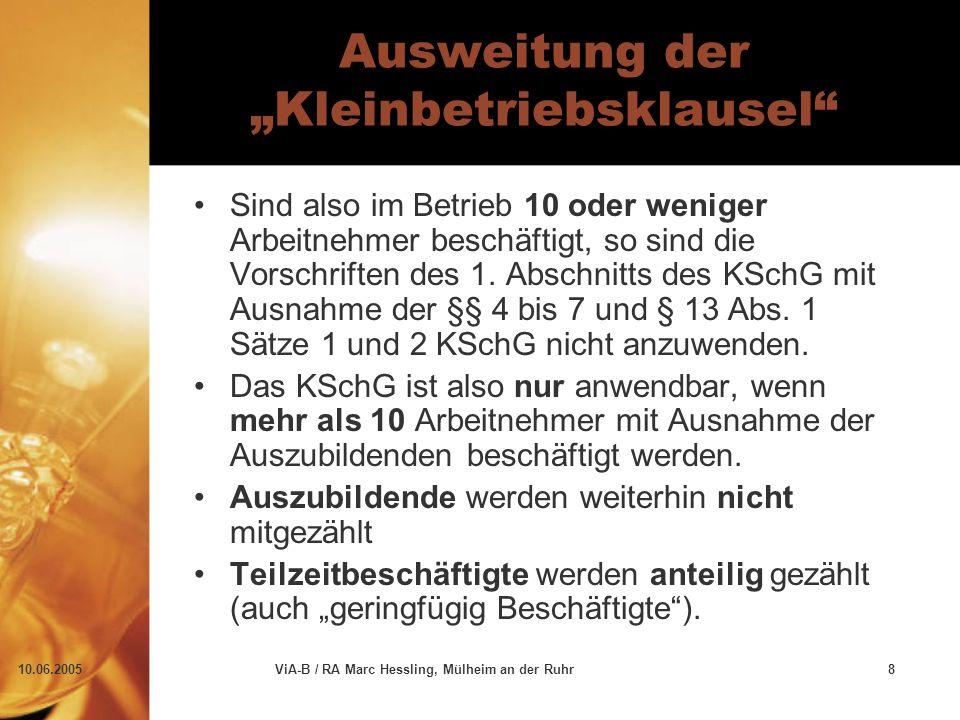 """10.06.2005ViA-B / RA Marc Hessling, Mülheim an der Ruhr8 Ausweitung der """"Kleinbetriebsklausel Sind also im Betrieb 10 oder weniger Arbeitnehmer beschäftigt, so sind die Vorschriften des 1."""