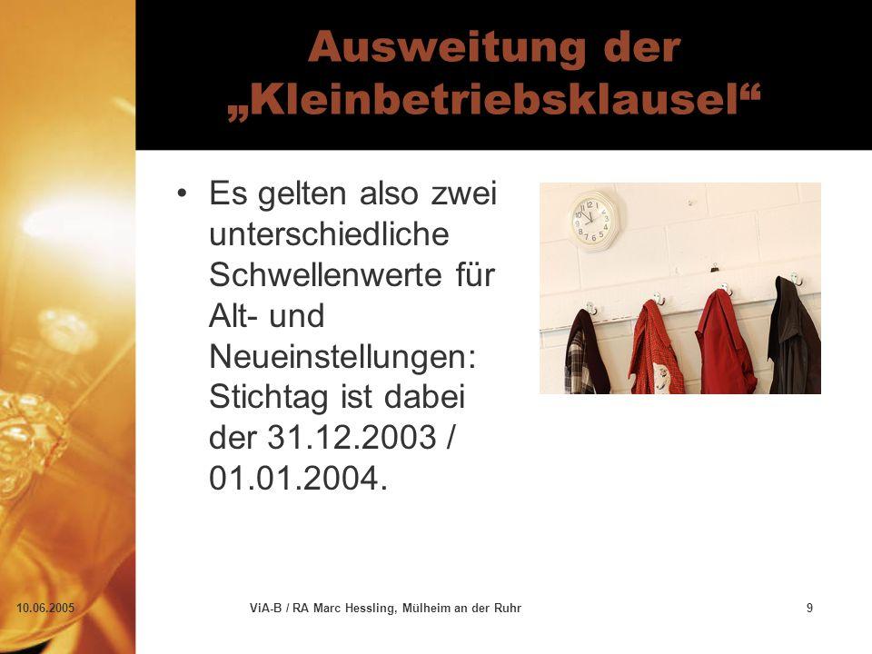 """10.06.2005ViA-B / RA Marc Hessling, Mülheim an der Ruhr9 Ausweitung der """"Kleinbetriebsklausel Es gelten also zwei unterschiedliche Schwellenwerte für Alt- und Neueinstellungen: Stichtag ist dabei der 31.12.2003 / 01.01.2004."""