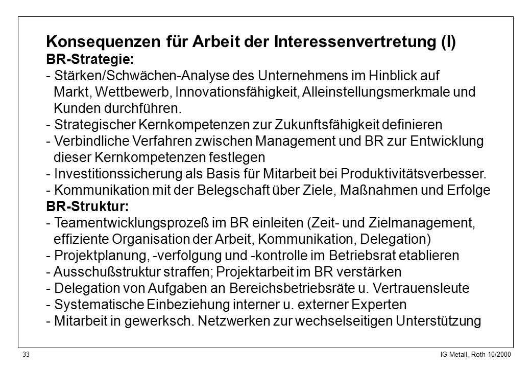 33 IG Metall, Roth 10/2000 Konsequenzen für Arbeit der Interessenvertretung (I) BR-Strategie: - Stärken/Schwächen-Analyse des Unternehmens im Hinblick auf Markt, Wettbewerb, Innovationsfähigkeit, Alleinstellungsmerkmale und Kunden durchführen.