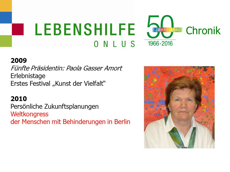 """Chronik 2009 Fünfte Präsidentin: Paola Gasser Amort Erlebnistage Erstes Festival """"Kunst der Vielfalt 2010 Persönliche Zukunftsplanungen Weltkongress der Menschen mit Behinderungen in Berlin"""