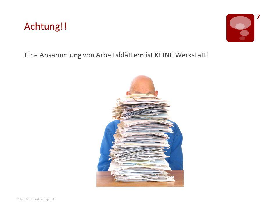 Achtung!! Eine Ansammlung von Arbeitsblättern ist KEINE Werkstatt! PHZ | Mentoratsgruppe 8 7