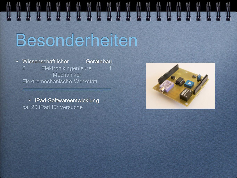 Besonderheiten Wissenschaftlicher Gerätebau 2 Elektronikingenieure, 1 Mechaniker Elektromechanische Werkstatt iPad-Softwareentwicklung ca. 20 iPad für