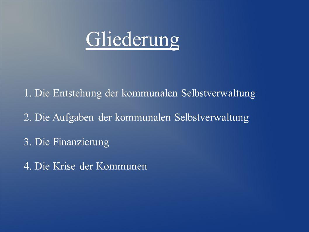 Gliederung 1. Die Entstehung der kommunalen Selbstverwaltung 2. Die Aufgaben der kommunalen Selbstverwaltung 3. Die Finanzierung 4. Die Krise der Komm