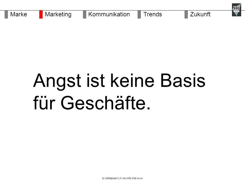 © WERBEAGENTUR GRUPPE DREI GmbH Angst ist keine Basis für Geschäfte.