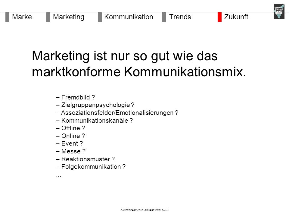 © WERBEAGENTUR GRUPPE DREI GmbH Marketing ist nur so gut wie das marktkonforme Kommunikationsmix.