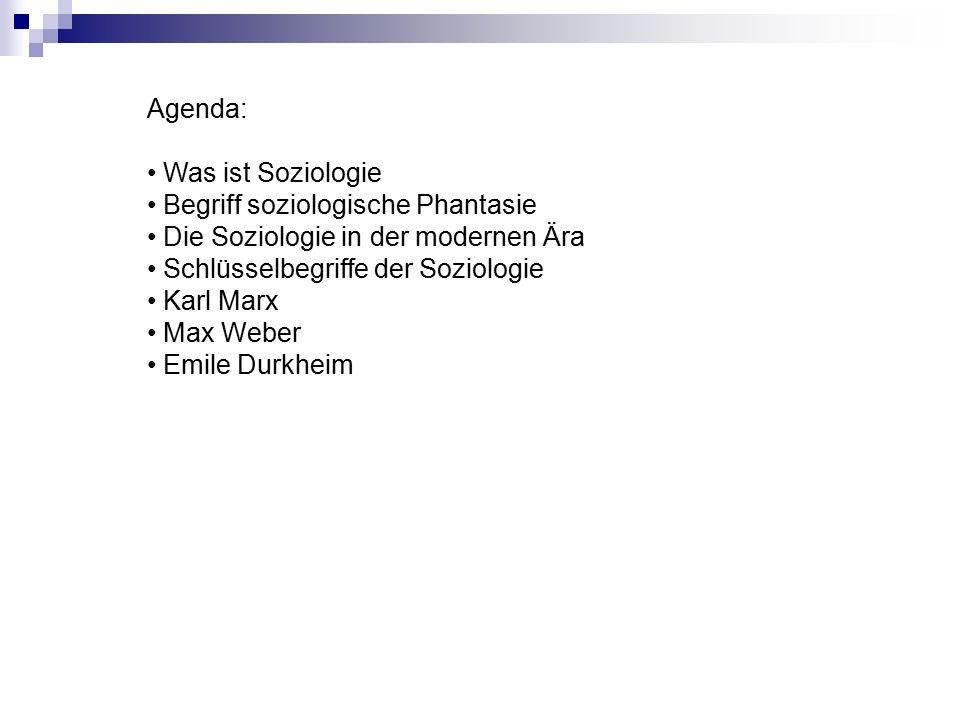 Agenda: Was ist Soziologie Begriff soziologische Phantasie Die Soziologie in der modernen Ära Schlüsselbegriffe der Soziologie Karl Marx Max Weber Emile Durkheim