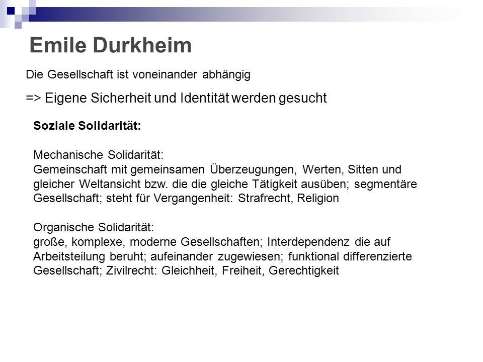 Emile Durkheim Die Gesellschaft ist voneinander abhängig => Eigene Sicherheit und Identität werden gesucht Soziale Solidarität: Mechanische Solidarität: Gemeinschaft mit gemeinsamen Überzeugungen, Werten, Sitten und gleicher Weltansicht bzw.