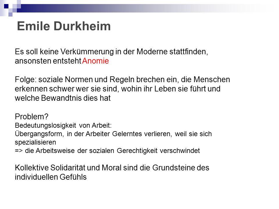 Emile Durkheim Es soll keine Verkümmerung in der Moderne stattfinden, ansonsten entsteht Anomie Folge: soziale Normen und Regeln brechen ein, die Menschen erkennen schwer wer sie sind, wohin ihr Leben sie führt und welche Bewandtnis dies hat Problem.