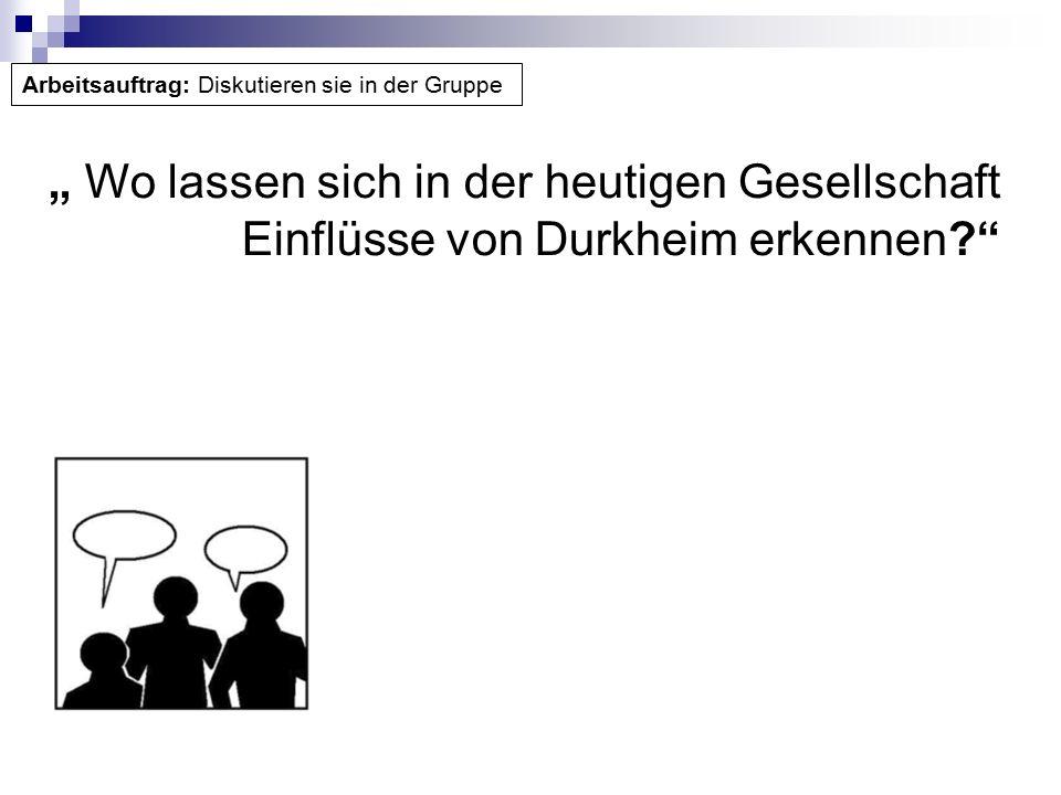 """"""" Wo lassen sich in der heutigen Gesellschaft Einflüsse von Durkheim erkennen Arbeitsauftrag: Diskutieren sie in der Gruppe"""