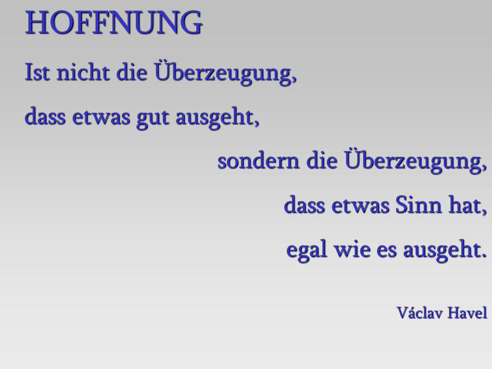 HOFFNUNG Ist nicht die Überzeugung, dass etwas gut ausgeht, sondern die Überzeugung, dass etwas Sinn hat, egal wie es ausgeht. Václav Havel