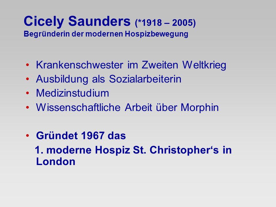 Cicely Saunders (*1918 – 2005) Begründerin der modernen Hospizbewegung Krankenschwester im Zweiten Weltkrieg Ausbildung als Sozialarbeiterin Medizinst