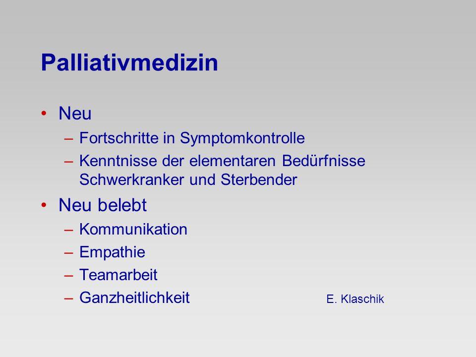 Palliativmedizin Neu –Fortschritte in Symptomkontrolle –Kenntnisse der elementaren Bedürfnisse Schwerkranker und Sterbender Neu belebt –Kommunikation