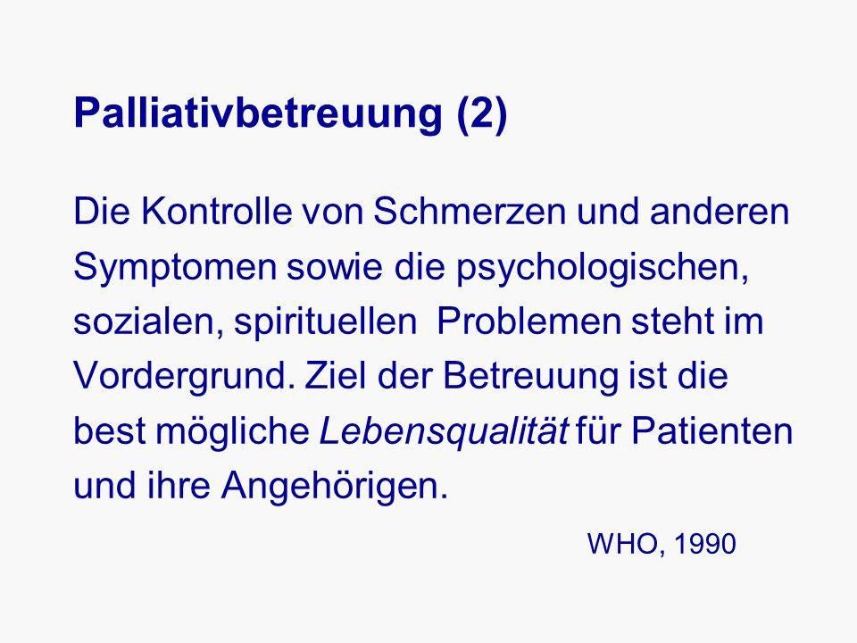 Palliativbetreuung (2) Die Kontrolle von Schmerzen und anderen Symptomen sowie die psychologischen, sozialen, spirituellen Problemen steht im Vordergrund.