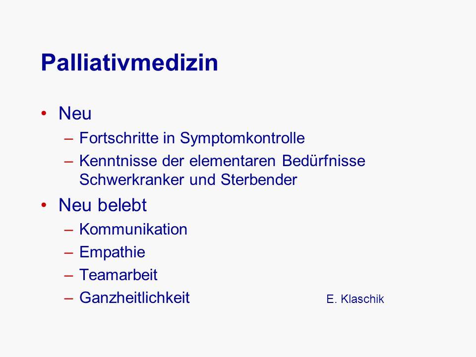 Palliativmedizin Neu –Fortschritte in Symptomkontrolle –Kenntnisse der elementaren Bedürfnisse Schwerkranker und Sterbender Neu belebt –Kommunikation –Empathie –Teamarbeit –Ganzheitlichkeit E.