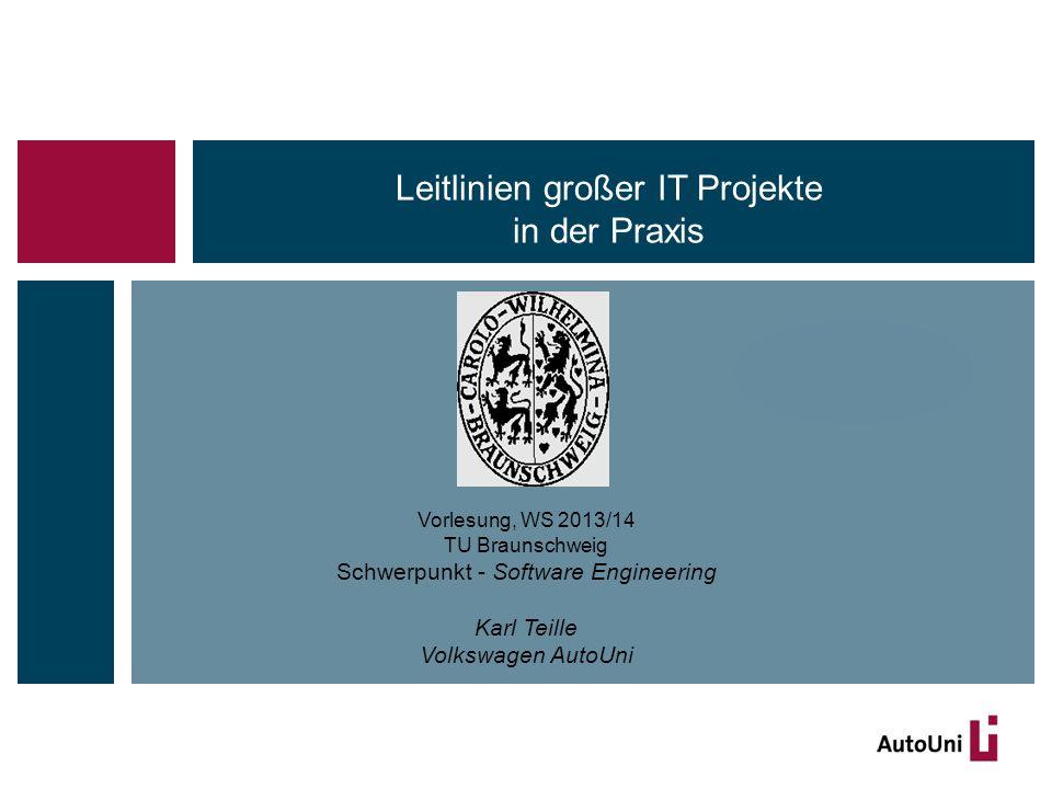 Vorlesung, WS 2013/14 TU Braunschweig Schwerpunkt - Software Engineering Karl Teille Volkswagen AutoUni Leitlinien großer IT Projekte in der Praxis