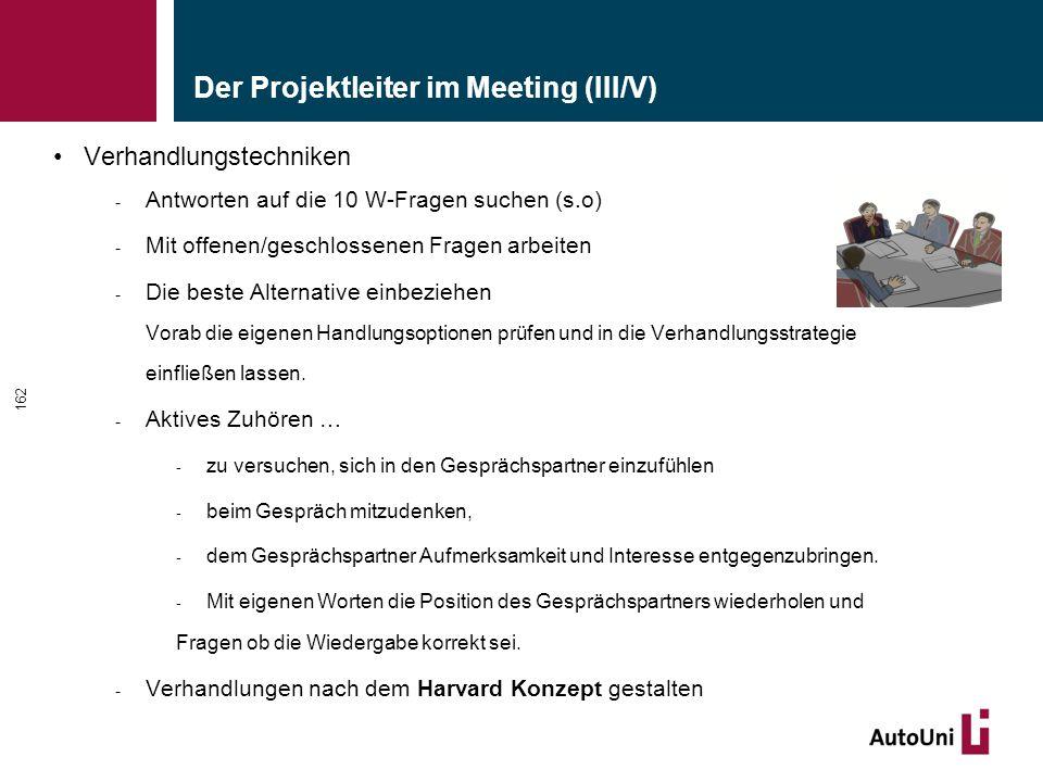 Der Projektleiter im Meeting (III/V) Verhandlungstechniken - Antworten auf die 10 W-Fragen suchen (s.o) - Mit offenen/geschlossenen Fragen arbeiten - Die beste Alternative einbeziehen Vorab die eigenen Handlungsoptionen prüfen und in die Verhandlungsstrategie einfließen lassen.